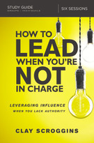 How to Lead When You're Not in Charge Study Guide (Leveraging Influence When You Lack Authority) by Clay Scroggins, 9780310095934