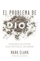 El problema de Dios (Respuestas a los desafíos de un escéptico del cristianismo) by Mark Clark, 9780829768213