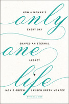 Only One Life (How a Woman's Every Day Shapes an Eternal Legacy) by Jackie Green, Lauren Green McAfee, Bill High, 9780310351719