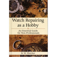 Watch Repairing as a Hobby - An Essential Guide for Non-Professionals by D.W. Fletcher