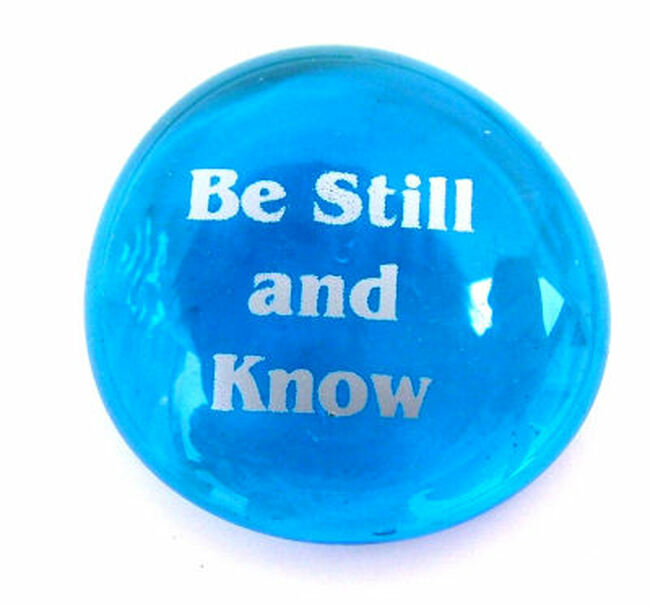 Be still and know.