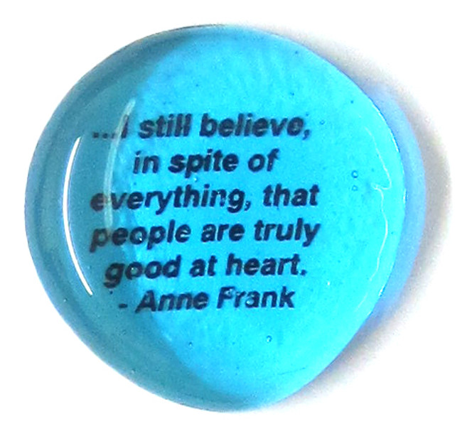 . . . I still believe in spite of everything, that people are truly good at heart.  -Anne Frank