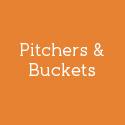 Pitchers & Buckets