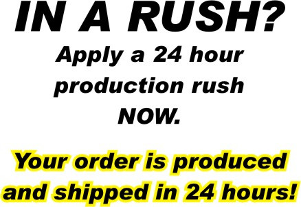 In A Rush?  Apply A 24 hour production rush NOW.  Your order is produced and shipped in 24 Business hours!