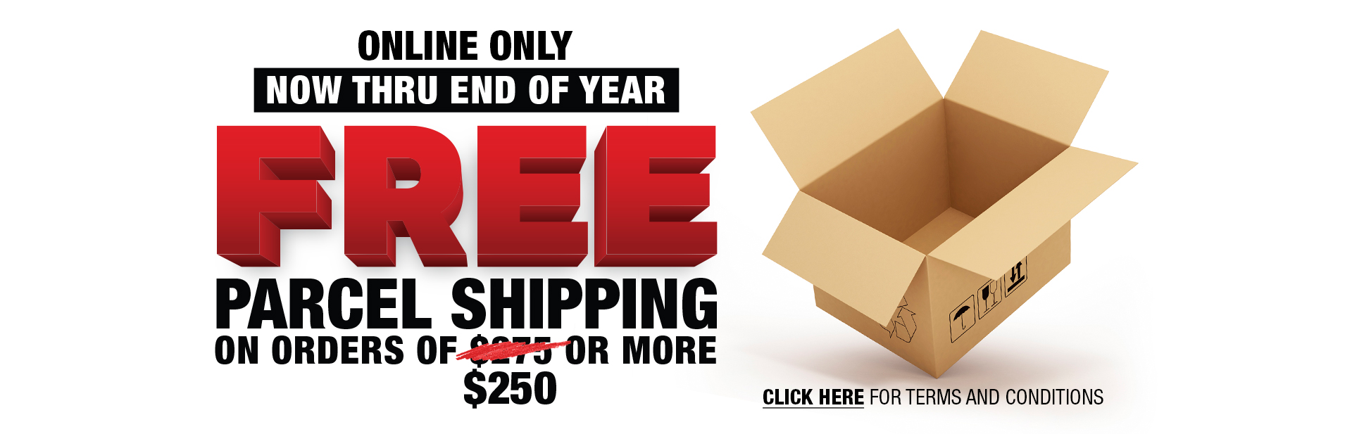 Free parcel shipping on orders of $250 or more. Now thru end of year.