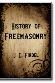 History of Freemasonry by J. G. Findel, Translated with commentary by C. van Dalen