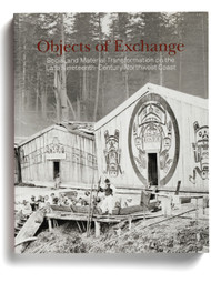 Objects of Exchange: Social and Material Transformation on the Late Nineteenth-Century Northwest Coast, edited by Aaron Glass