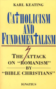 "Catholicism and Fundamentalism The Attack on ""Romanism"" by ""Bible Christians"" By Karl Keating"