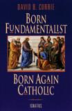 Born Fundamentalist, Born Again Catholic by David Currie - EBOOK