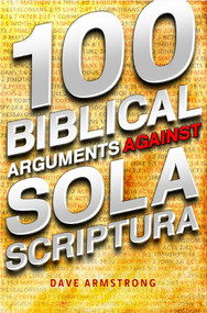 100 Biblical Arguments Against Sola Scriptura by David Armstrong