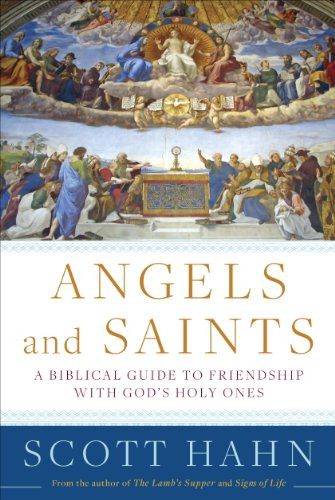 Angels and Saints: A Biblical Guide to Friendship with God's Holy Ones by Scott Hahn