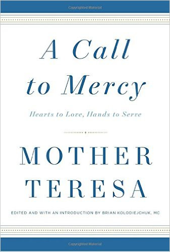 A CALL TO MERCY Hearts to Love, Hands to Serve by Mother Teresa and Edited by Brian Kolodiejchuk, MC