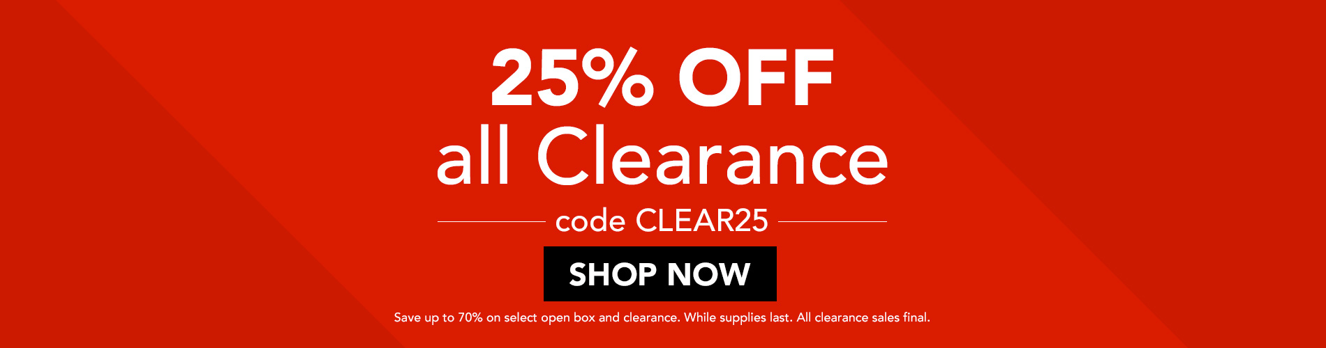 25% OFF all Clearance! Code CLEAR25. Save up to 70% on select open box and clearance. While supplies last. All clearance sales final.