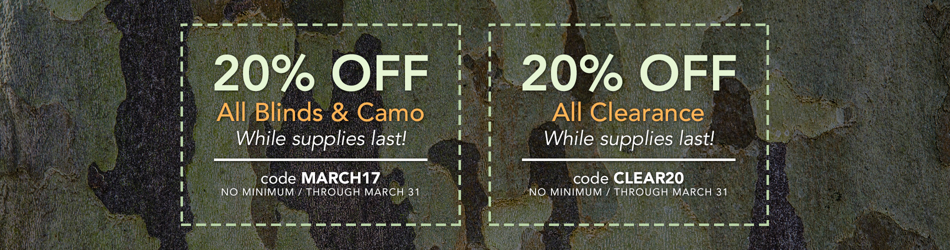 20% Off All Blinds & Camo - code MARCH17. 20% Off All Clearance - code CLEAR20. While supplies last, no minimum.