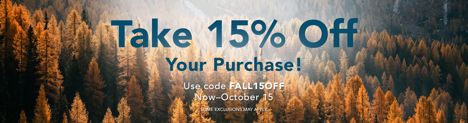 Take 15% Off Your Purchase! Use code FALL15OFF now through October 15. Some exclusions may apply.