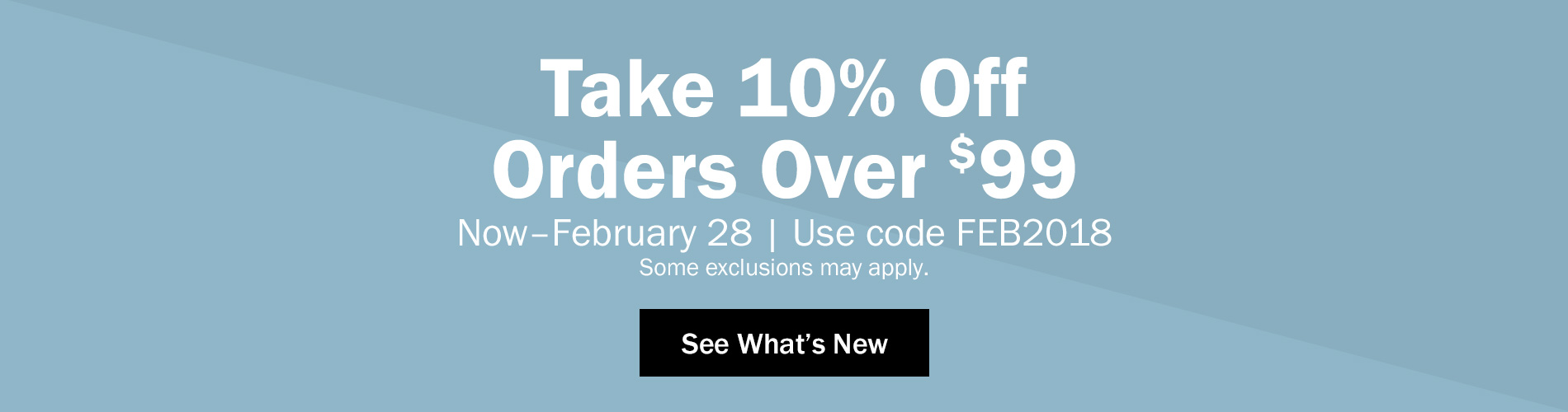 Take 10% Off Orders Over $99 Now through February 28. Use code FEB2018. Some exclusions may apply. See What's New >
