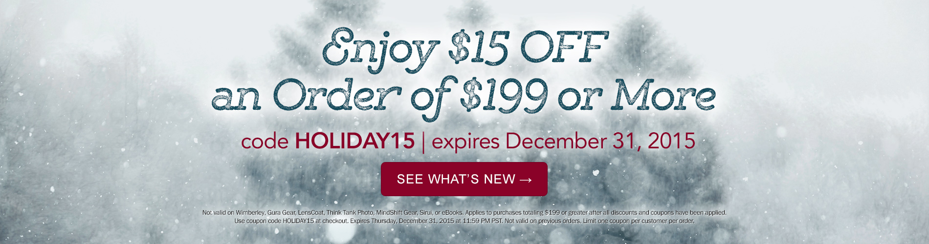 Enjoy $15 OFF an Order of $199 or More! Use code HOLIDAY15 now through December 31, 2015. Exclusions apply.