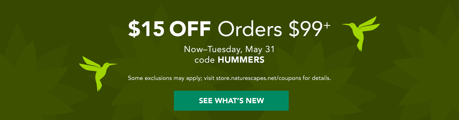 $15 Off Orders $99+ now through Tuesday, May 31. Code HUMMERS. Some exclusions may apply; visit store.naturescapes.net/coupons for details. See What's New →