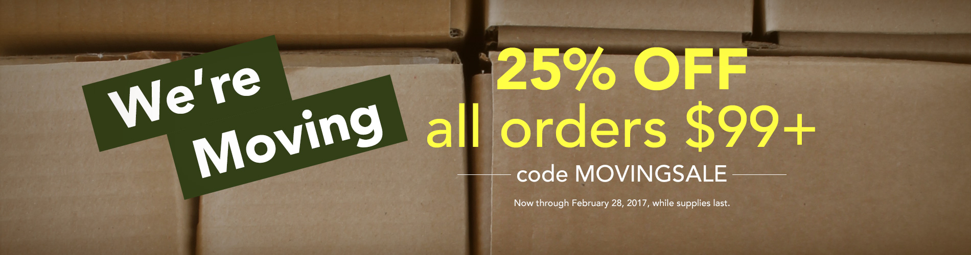 We're Moving! 25% off all orders $99+ with code MOVINGSALE. Now through February 28, 2017 while supplies last.