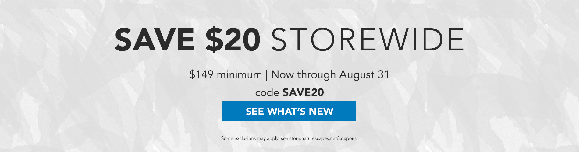 Save $20 Storewide on a $149+ purchase now through August 31. Use code SAVE20 at checkout. See What's New →