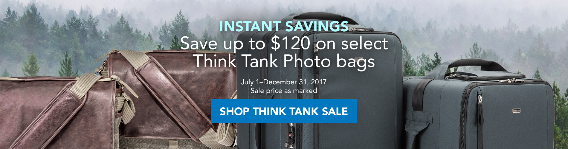 INSTANT SAVINGS! Save up to $120 on select Think Tank Photo bags, July 1–December 31, 2017. Sale price as marked. Shop all Think Tank >