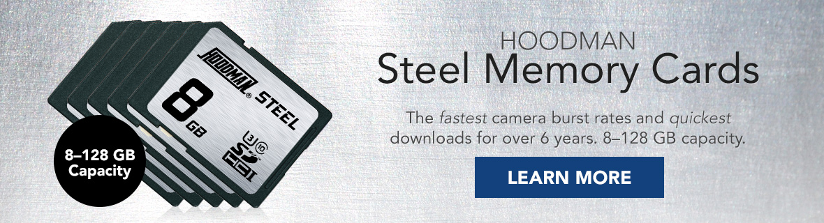 HOODMAN Steel Memory Cards   The fastest camera burst rates and quickest downloads for over 6 years. 8-12 GB capacity. Learn More →