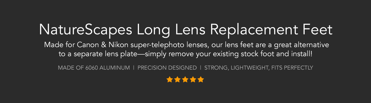 NatureScapes Long Lens Replacement Feet | Made for Canon & Nikon super-telephoto lenses, our lens feet are a great alternative to a separate lens plate—simply remove your existing stock foot and install! Made of 6060 aluminum | Precision designed | Strong, lightweight, fits perfectly. TOP RATED ★ ★ ★ ★ ★