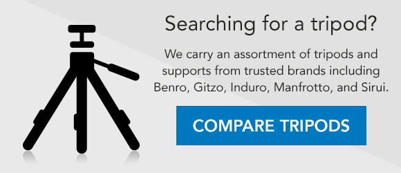 Searching for a tripod? We carry an assortment of tripods and supports from trusted brands including Benro, Gitzo, Induro, Manfrotto, and Sirui. COMPARE TRIPODS →