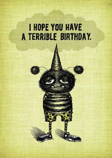 #168  I hope you have a terrible birthday.