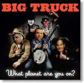 Big Truck - What Planet Are You On?