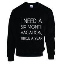 Printed Sweatshirt I Need A Six Month Vacation Twice A Year :)