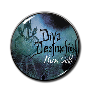 "Diva Destruction - Run Cold 1"" Pin"
