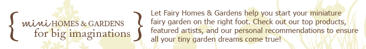Let Fairy Homes & Gardens help you start your miniature fairy garden on the right foot. Check out our top products, featured artists, and our personal recommendations to ensure all your tiny garden dreams come true!