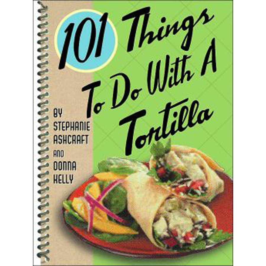 """Cookbook """"101 Things to Do with a Tortilla"""""""