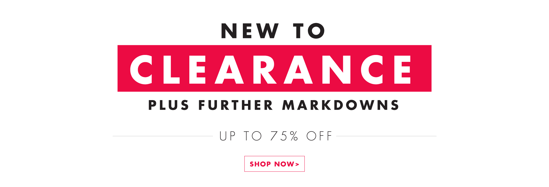 New To Clearance plus further markdowns - up to 75% Off